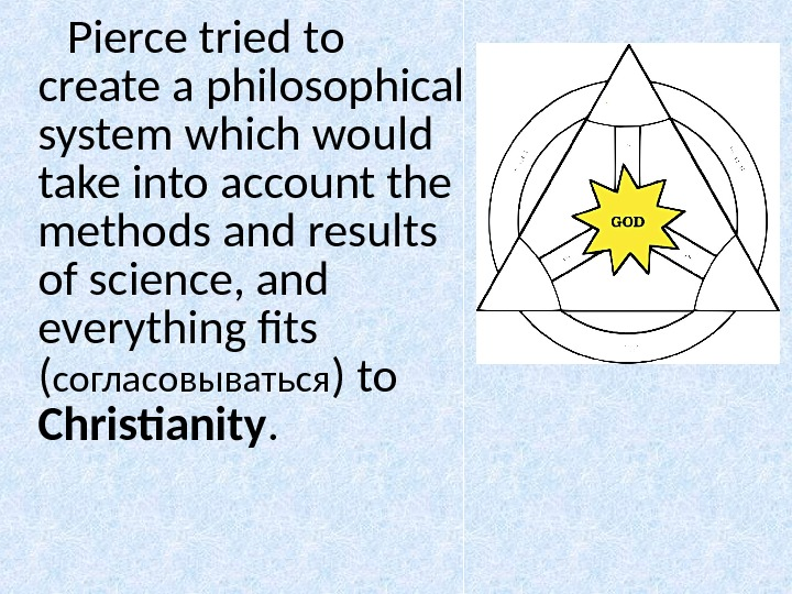 Pierce tried to create a philosophical system which would take into account the methods and results