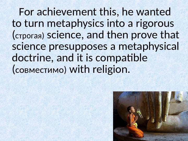 For achievement this, he wanted to turn metaphysics into a rigorous ( строгая )  science,
