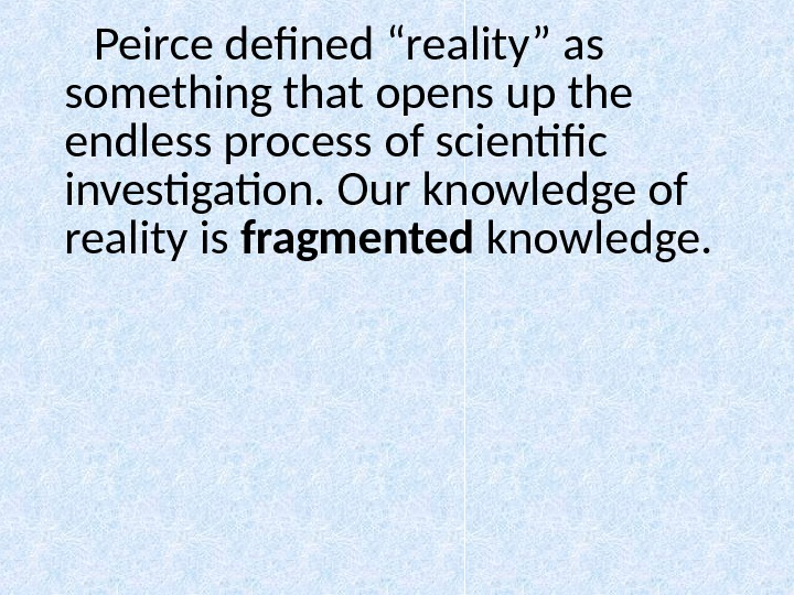 "Peirce defined ""reality"" as something that opens up the endless process of scientific investigation. Our"