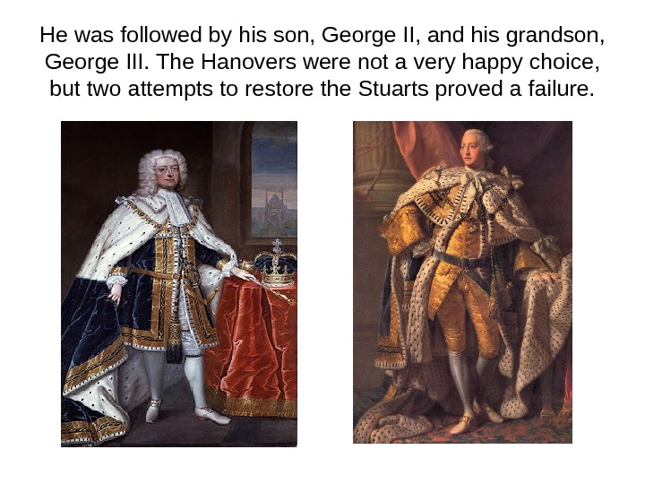 He was followed by his son, George II, and his grandson,  George III.