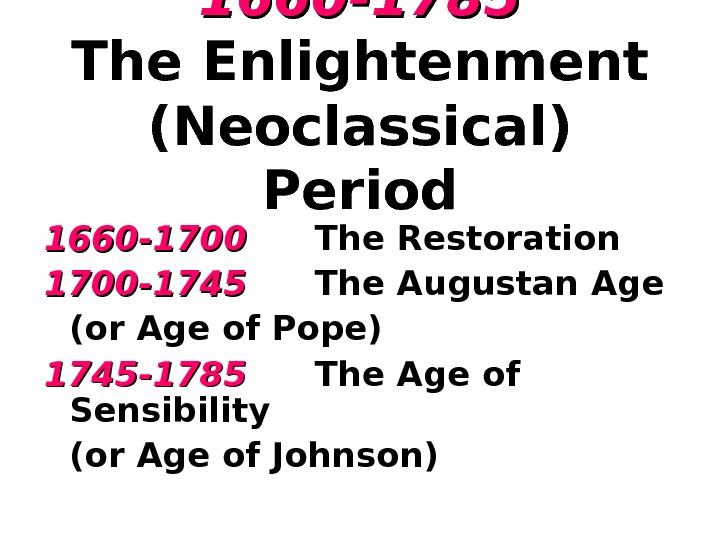 1660 -1785 The Enlightenment ( Neoclassical )  Period 1660 -1700 The Restoration 1700