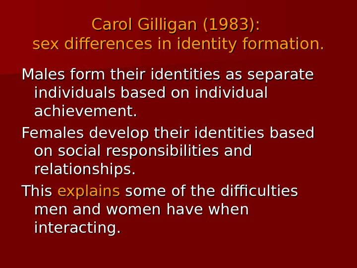 Carol Gilligan (1983):  sex differences in identity formation. Males form their identities as separate individuals