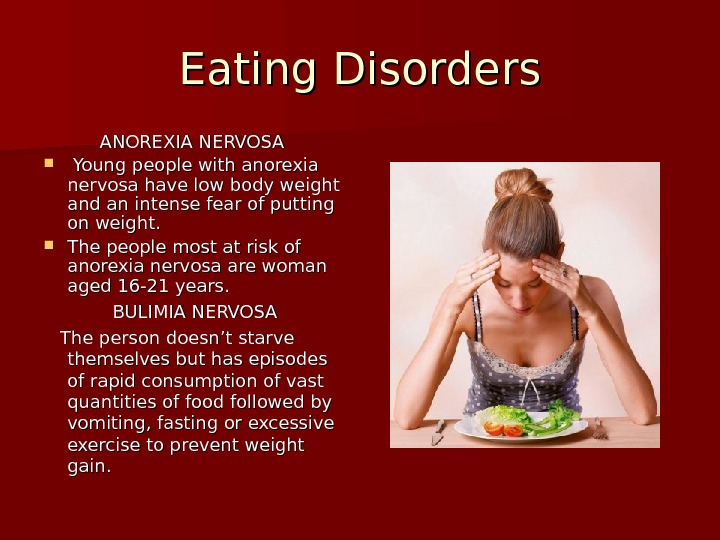Eating Disorders ANOREXIA NERVOSA Young people with anorexia nervosa have low body weight and an intense