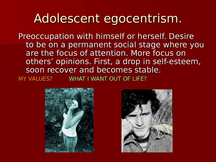 Adolescent egocentrism. Preoccupation with himself or herself. Desire to be on a permanent social stage where