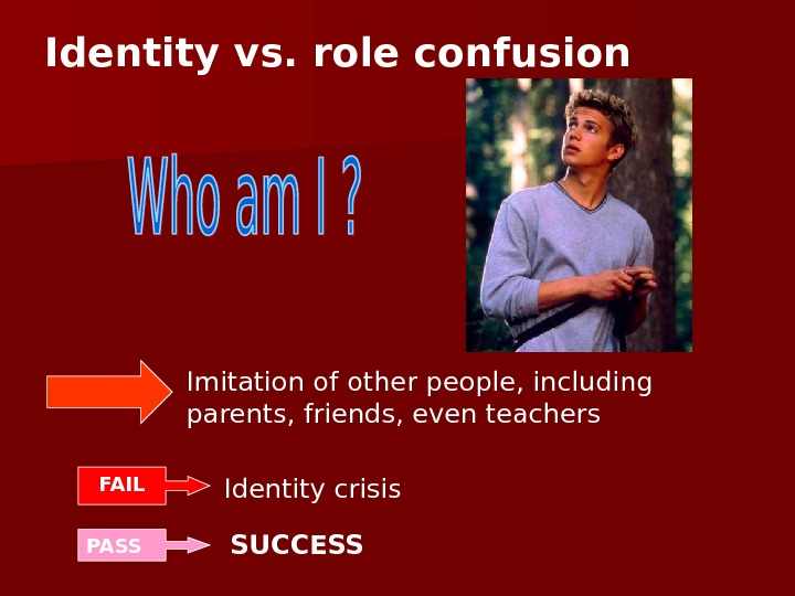 Identity vs. role confusion Imitation of other people, including parents, friends, even teachers FAIL Identity crisis
