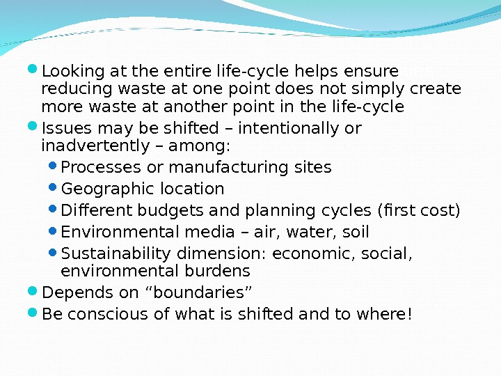 Life-cycle – helps avoid shifting the issues Looking at the entire life-cycle helps ensure reducing waste