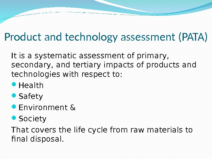 Product and technology assessment (PATA) It is a systematic assessment of primary,  secondary, and tertiary