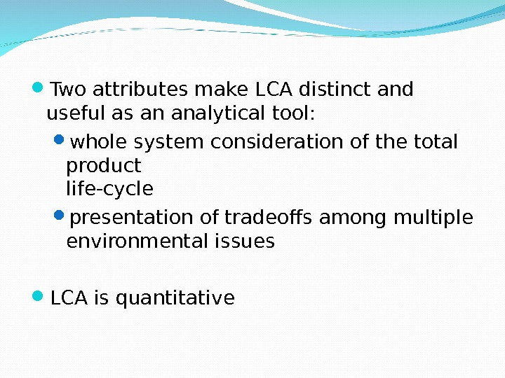 Life-cycle assessment Two attributes make LCA distinct and useful as an analytical tool:  whole system