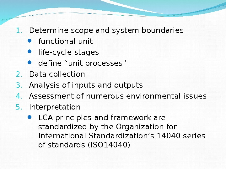 "How to do LCA 1. Determine scope and system boundaries functional unit life-cycle stages define ""unit"