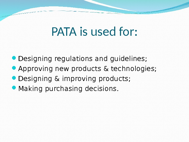PATA is used for:  Designing regulations and guidelines;  Approving new products & technologies;