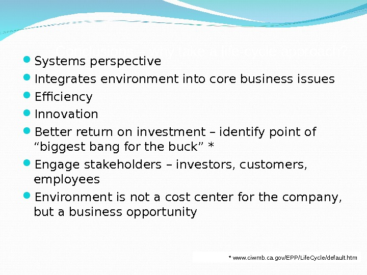 Conclusions – why take a life-cycle approach?  Systems perspective  Integrates environment into core business