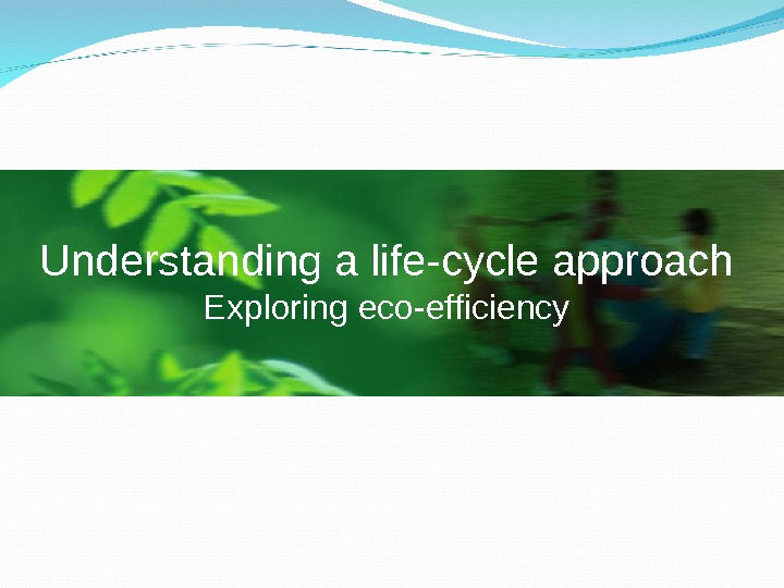Understanding a life-cycle approach Exploring eco-efficiency