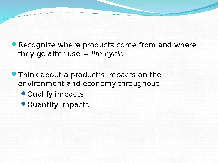 Learning objectives Recognize where products come from and where they go after use = life-cycle Think