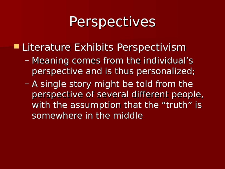 Perspectives Literature Exhibits Perspectivism – Meaning comes from the individual's perspective and is thus personalized; –