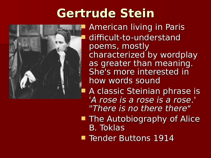 Gertrude Stein American living in Paris difficult-to-understand poems, mostly characterized by wordplay as greater than meaning.