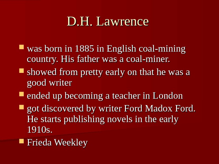 D. H. Lawrence was born in 1885 in English coal-mining country. His father was a coal-miner.
