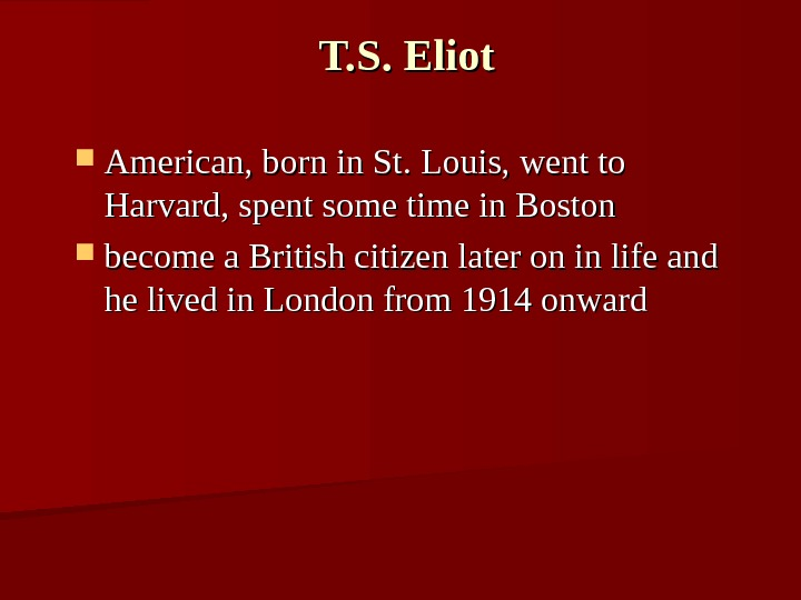 T. S. Eliot American, born in St. Louis, went to Harvard, spent some time in Boston