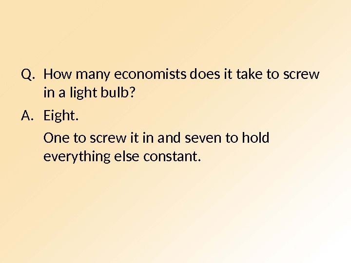 Q. How many economists does it take to screw in a light bulb? A. Eight. One