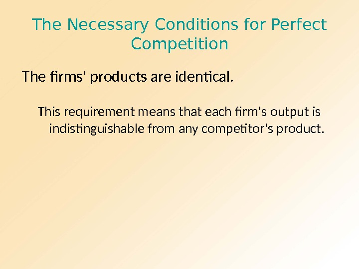 The Necessary Conditions for Perfect Competition The firms' products are identical. This requirement means that each