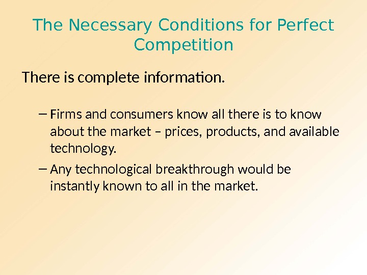 The Necessary Conditions for Perfect Competition There is complete information. – Firms and consumers know all