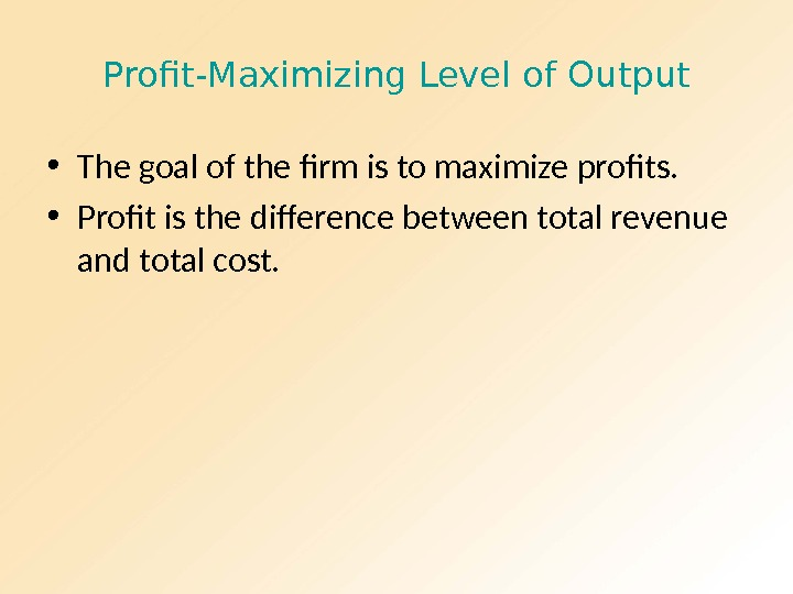 Profit-Maximizing Level of Output • The goal of the firm is to maximize profits.  •