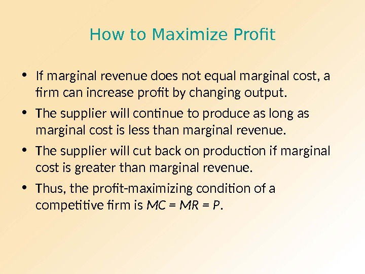 How to Maximize Profit • If marginal revenue does not equal marginal cost, a firm can