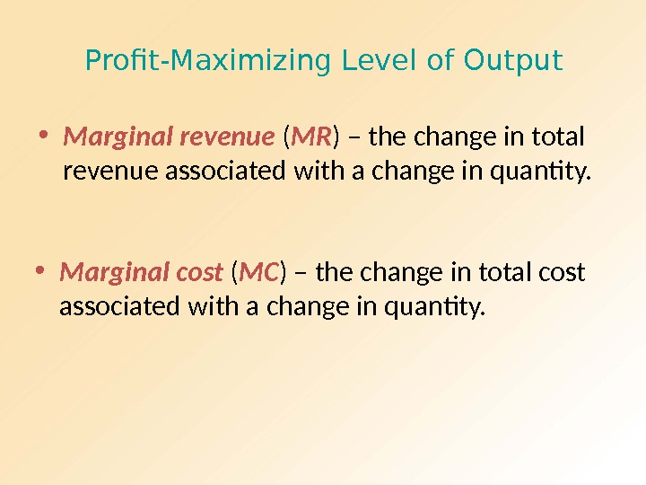 Profit-Maximizing Level of Output • Marginal revenue ( MR ) – the change in total revenue