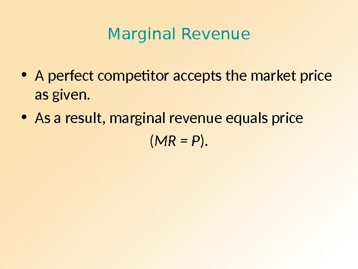 Marginal Revenue • A perfect competitor accepts the market price as given.  • As a