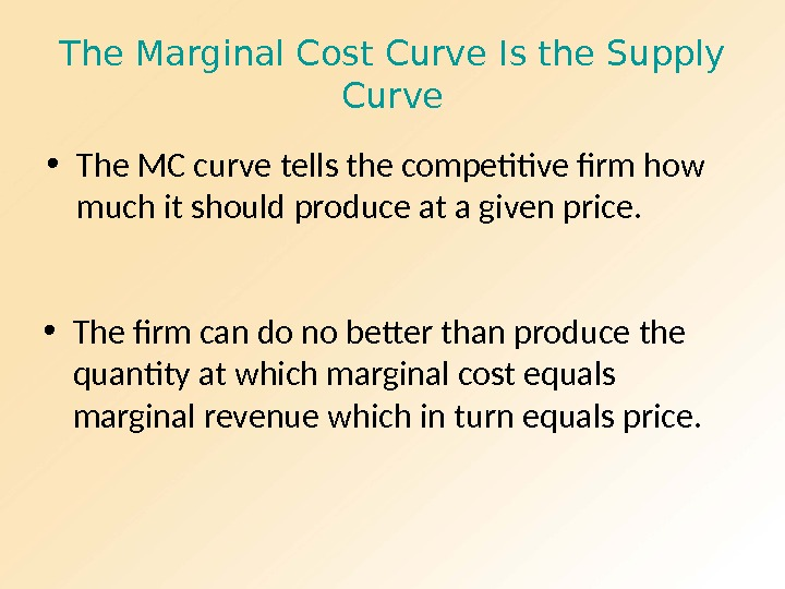 The Marginal Cost Curve Is the Supply Curve • The MC curve tells the competitive firm