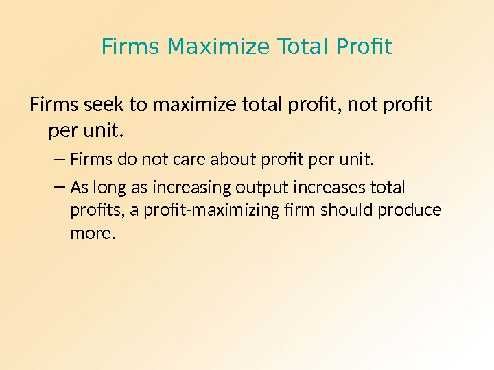 Firms Maximize Total Profit Firms seek to maximize total profit, not profit per unit. – Firms