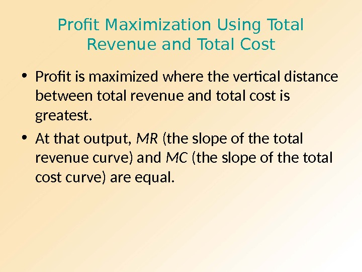 Profit Maximization Using Total Revenue and Total Cost • Profit is maximized where the vertical distance
