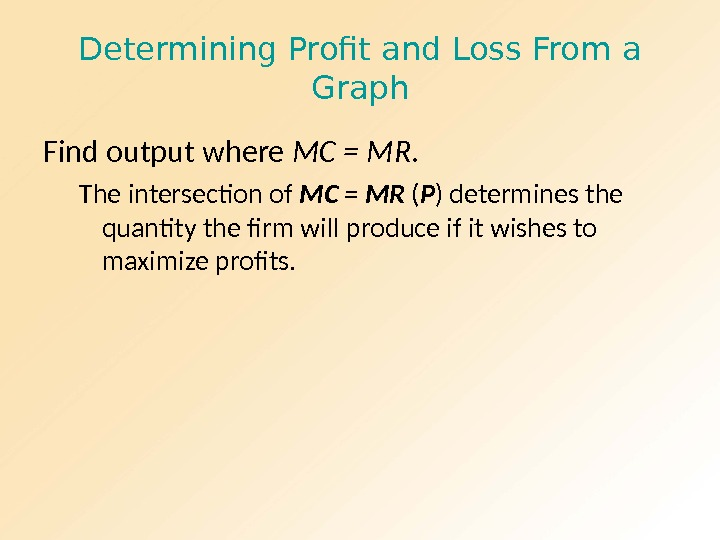 Determining Profit and Loss From a Graph Find output where MC = MR. The intersection of