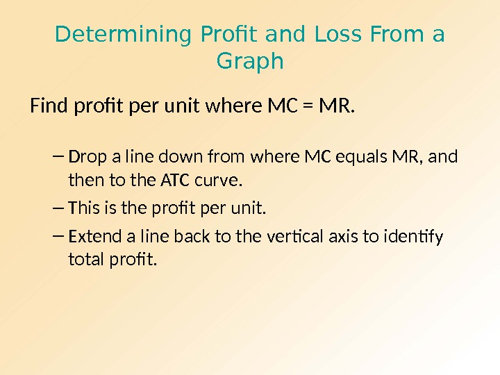 Determining Profit and Loss From a Graph Find profit per unit where MC = MR. –