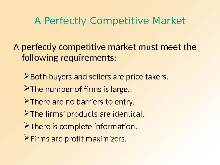 A Perfectly Competitive Market A perfectly competitive market must meet the following requirements:  Both buyers