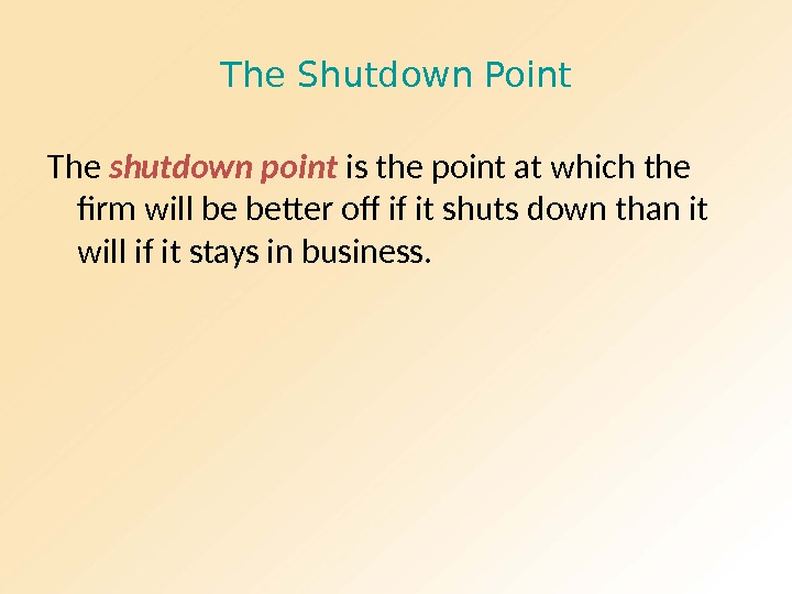 The Shutdown Point The shutdown point is the point at which the firm will be better