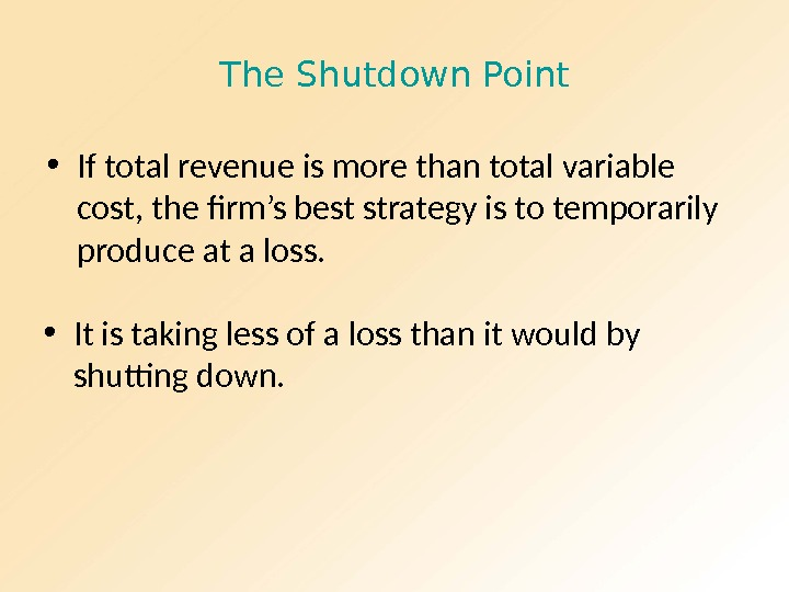 The Shutdown Point • If total revenue is more than total variable cost, the firm's best