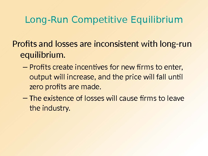 Long-Run Competitive Equilibrium Profits and losses are inconsistent with long-run equilibrium. – Profits create incentives for