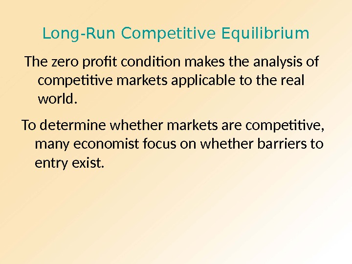 Long-Run Competitive Equilibrium The zero profit condition makes the analysis of competitive markets applicable to the