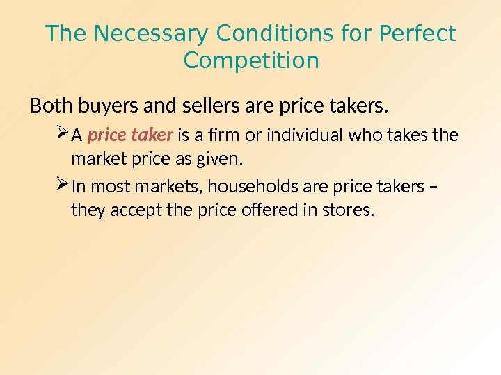 The Necessary Conditions for Perfect Competition Both buyers and sellers are price takers.  A