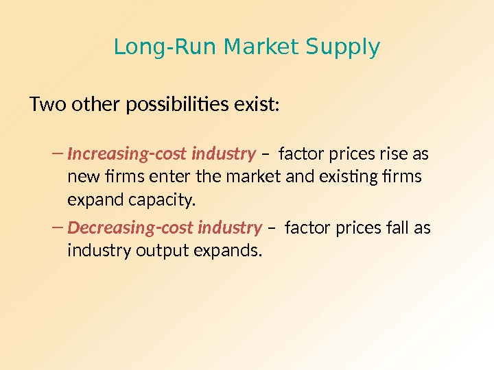 Long-Run Market Supply Two other possibilities exist: – Increasing-cost industry – factor prices rise as new