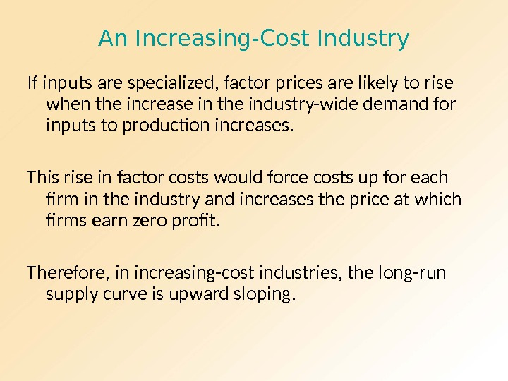 An Increasing-Cost Industry If inputs are specialized, factor prices are likely to rise when the increase