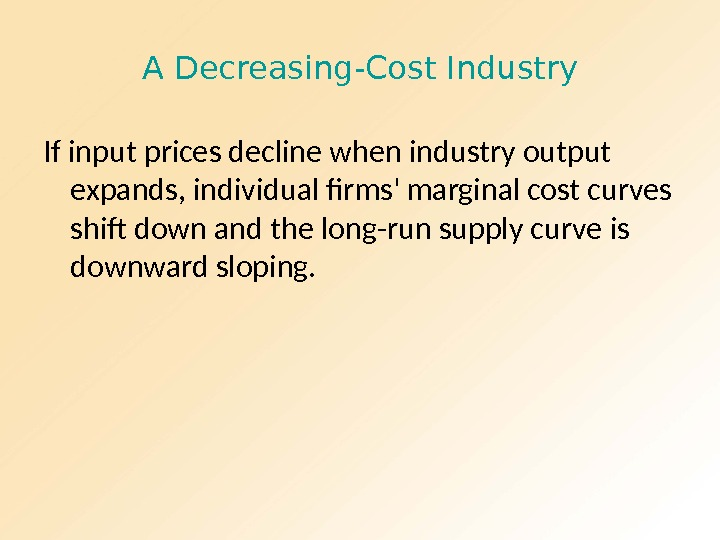 A Decreasing-Cost Industry If input prices decline when industry output expands, individual firms' marginal cost curves