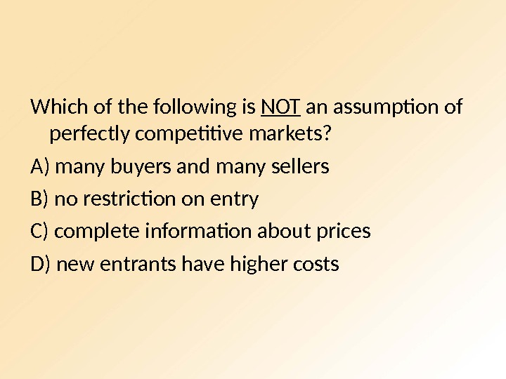 Which of the following is NOT an assumption of perfectly competitive markets? A) many buyers and