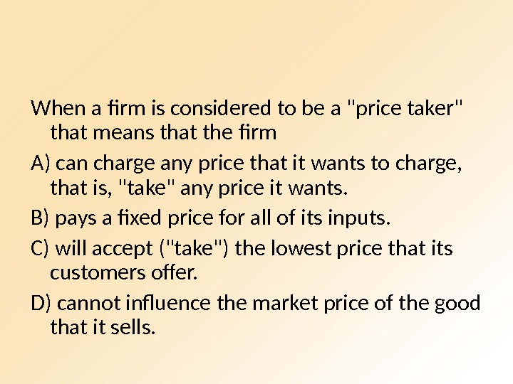 When a firm is considered to be a price taker that means that the firm A)