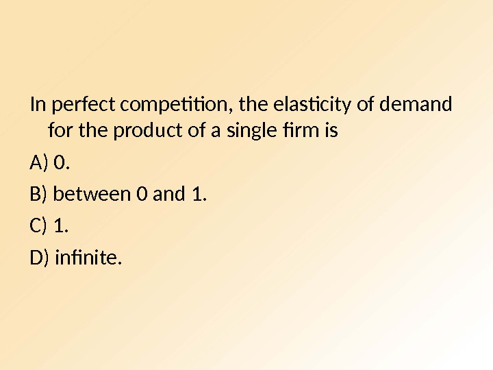In perfect competition, the elasticity of demand for the product of a single firm is A)