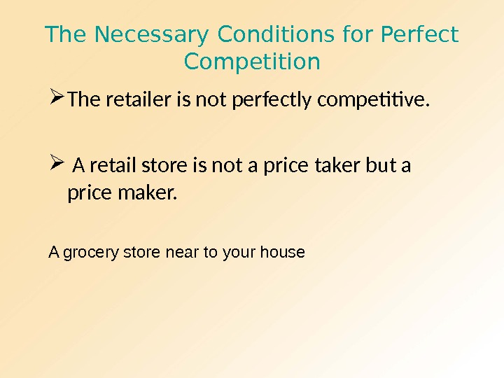 The Necessary Conditions for Perfect Competition The retailer is not perfectly competitive. A retail store is