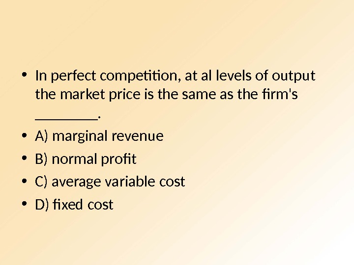 • In perfect competition, at al levels of output the market price is the same