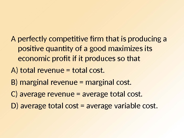 A perfectly competitive firm that is producing a positive quantity of a good maximizes its economic