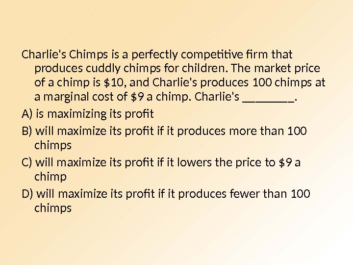 Charlie's Chimps is a perfectly competitive firm that produces cuddly chimps for children. The market price