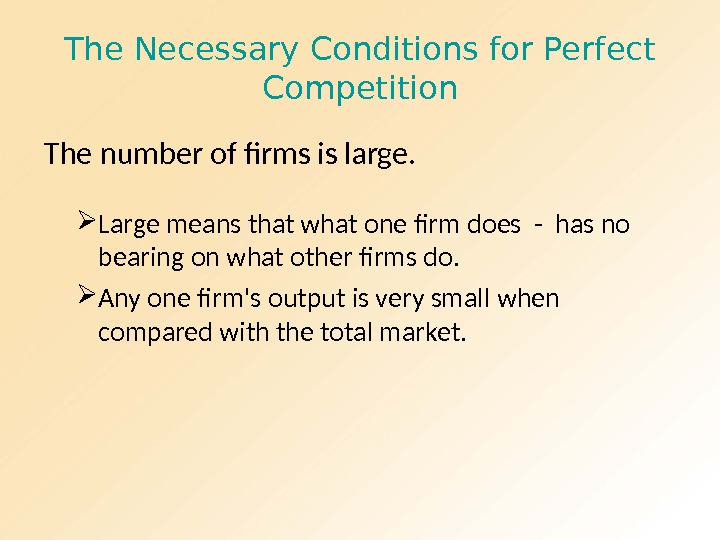 The Necessary Conditions for Perfect Competition The number of firms is large.  Large means that